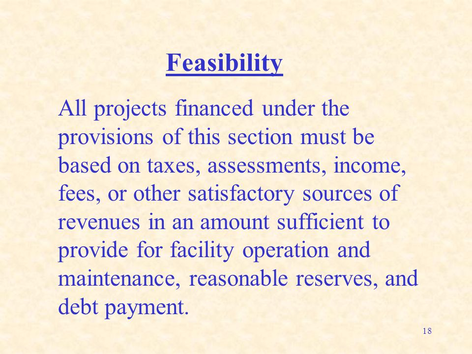 18 Feasibility All projects financed under the provisions of this section must be based on taxes, assessments, income, fees, or other satisfactory sou