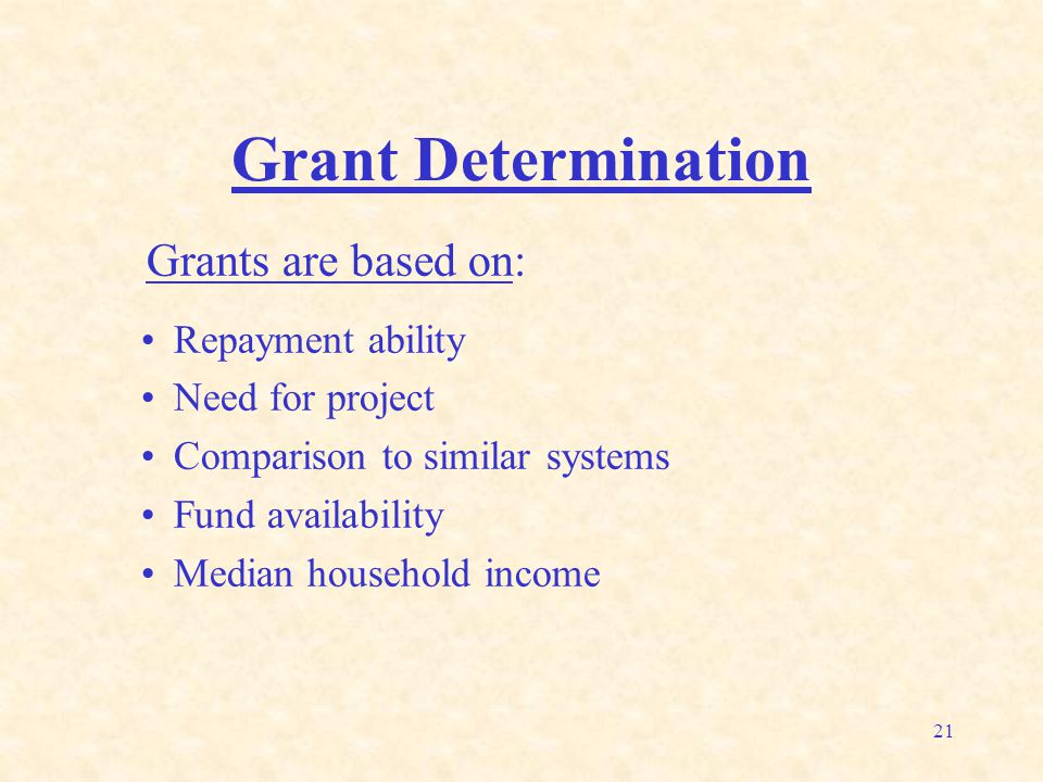21 Grant Determination Grants are based on: Repayment ability Need for project Comparison to similar systems Fund availability Median household income