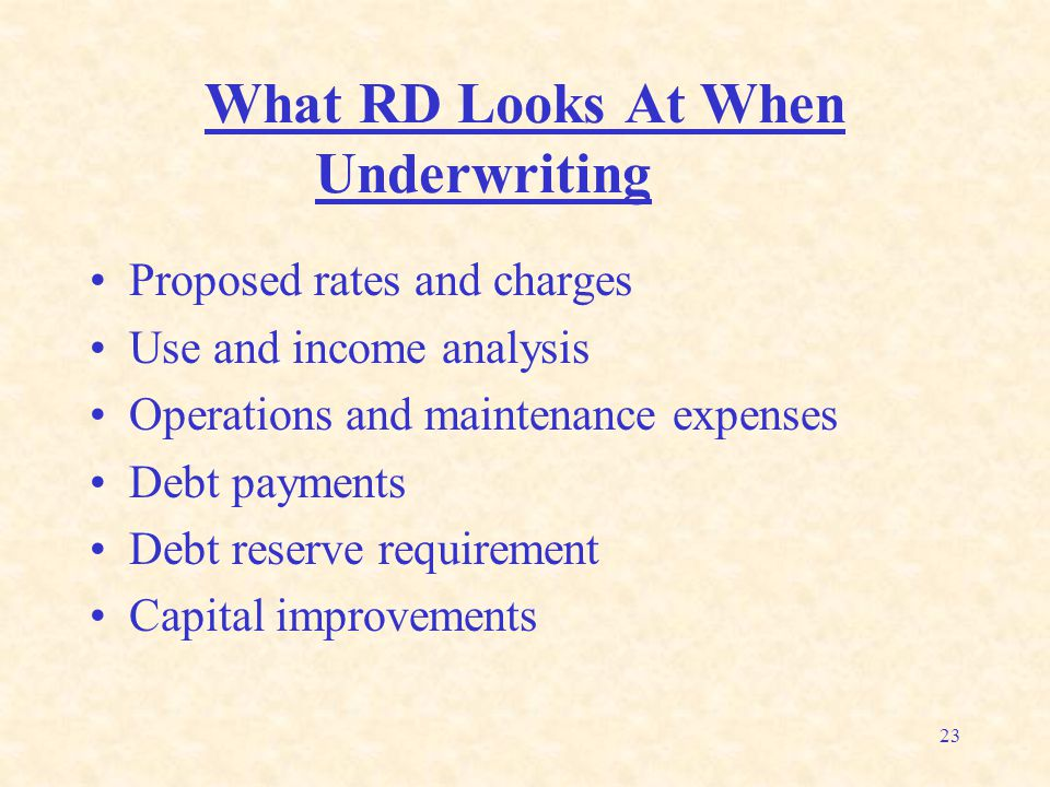23 What RD Looks At When Underwriting Proposed rates and charges Use and income analysis Operations and maintenance expenses Debt payments Debt reserv