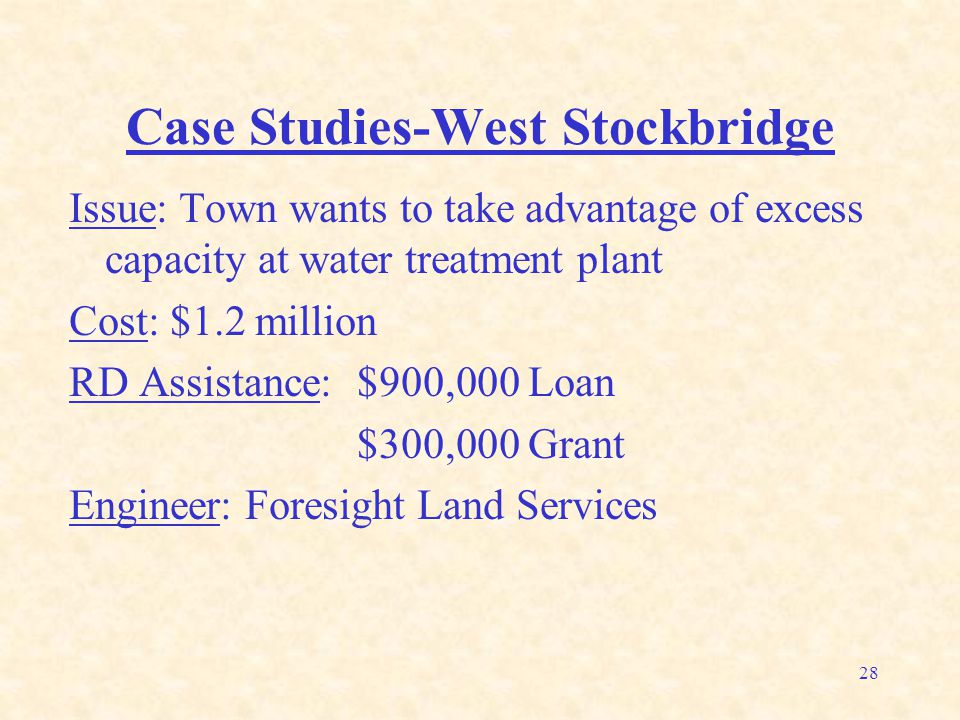 28 Case Studies-West Stockbridge Issue: Town wants to take advantage of excess capacity at water treatment plant Cost: $1.2 million RD Assistance: $900,000 Loan $300,000 Grant Engineer: Foresight Land Services
