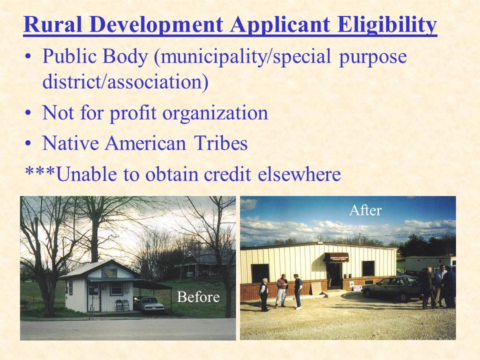 9 Rural Development Applicant Eligibility Public Body (municipality/special purpose district/association) Not for profit organization Native American Tribes ***Unable to obtain credit elsewhere Before After