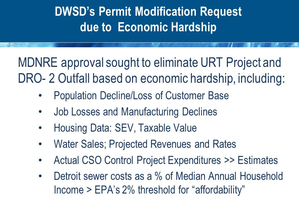 DWSD's Permit Modification Request due to Economic Hardship MDNRE approval sought to eliminate URT Project and DRO- 2 Outfall based on economic hardship, including: Population Decline/Loss of Customer Base Job Losses and Manufacturing Declines Housing Data: SEV, Taxable Value Water Sales; Projected Revenues and Rates Actual CSO Control Project Expenditures >> Estimates Detroit sewer costs as a % of Median Annual Household Income > EPA's 2% threshold for affordability