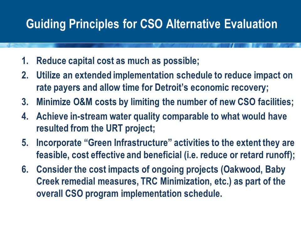 1.Reduce capital cost as much as possible; 2.Utilize an extended implementation schedule to reduce impact on rate payers and allow time for Detroit's economic recovery; 3.Minimize O&M costs by limiting the number of new CSO facilities; 4.Achieve in-stream water quality comparable to what would have resulted from the URT project; 5.Incorporate Green Infrastructure activities to the extent they are feasible, cost effective and beneficial (i.e.