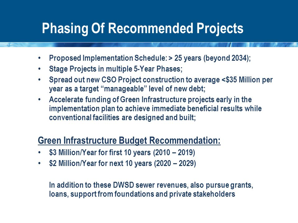 Phasing Of Recommended Projects Proposed Implementation Schedule: > 25 years (beyond 2034); Stage Projects in multiple 5-Year Phases; Spread out new CSO Project construction to average <$35 Million per year as a target manageable level of new debt; Accelerate funding of Green Infrastructure projects early in the implementation plan to achieve immediate beneficial results while conventional facilities are designed and built; Green Infrastructure Budget Recommendation: $3 Million/Year for first 10 years (2010 – 2019) $2 Million/Year for next 10 years (2020 – 2029) In addition to these DWSD sewer revenues, also pursue grants, loans, support from foundations and private stakeholders
