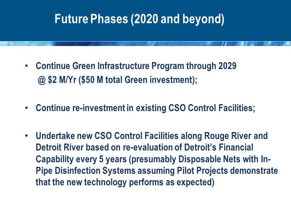 Future Phases (2020 and beyond) Continue Green Infrastructure Program through 2029 @ $2 M/Yr ($50 M total Green investment); Continue re-investment in existing CSO Control Facilities; Undertake new CSO Control Facilities along Rouge River and Detroit River based on re-evaluation of Detroit's Financial Capability every 5 years (presumably Disposable Nets with In- Pipe Disinfection Systems assuming Pilot Projects demonstrate that the new technology performs as expected)