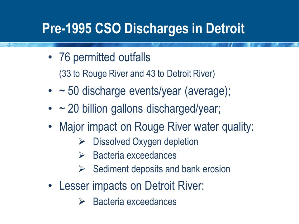 Pre-1995 CSO Discharges in Detroit 76 permitted outfalls (33 to Rouge River and 43 to Detroit River) ~ 50 discharge events/year (average); ~ 20 billion gallons discharged/year; Major impact on Rouge River water quality:  Dissolved Oxygen depletion  Bacteria exceedances  Sediment deposits and bank erosion Lesser impacts on Detroit River:  Bacteria exceedances