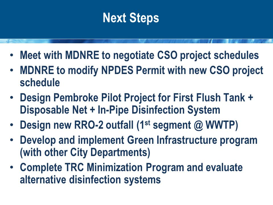 Next Steps Meet with MDNRE to negotiate CSO project schedules MDNRE to modify NPDES Permit with new CSO project schedule Design Pembroke Pilot Project for First Flush Tank + Disposable Net + In-Pipe Disinfection System Design new RRO-2 outfall (1 st segment @ WWTP) Develop and implement Green Infrastructure program (with other City Departments) Complete TRC Minimization Program and evaluate alternative disinfection systems