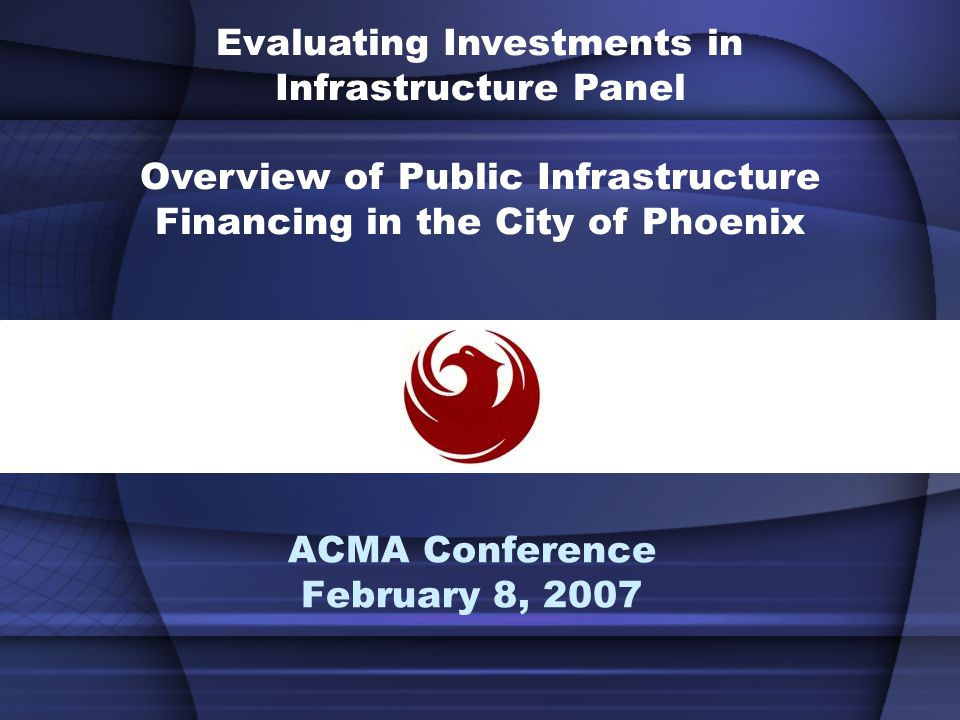 Public Infrastructure Needs for the City of Phoenix Streets, Transit and Light Rail Fire and Police (Public Safety) Parks and Open Spaces Water, Sewer, Flood, Solid Waste Neighborhoods and Housing Libraries Education and Cultural Facilities Airport Improvements