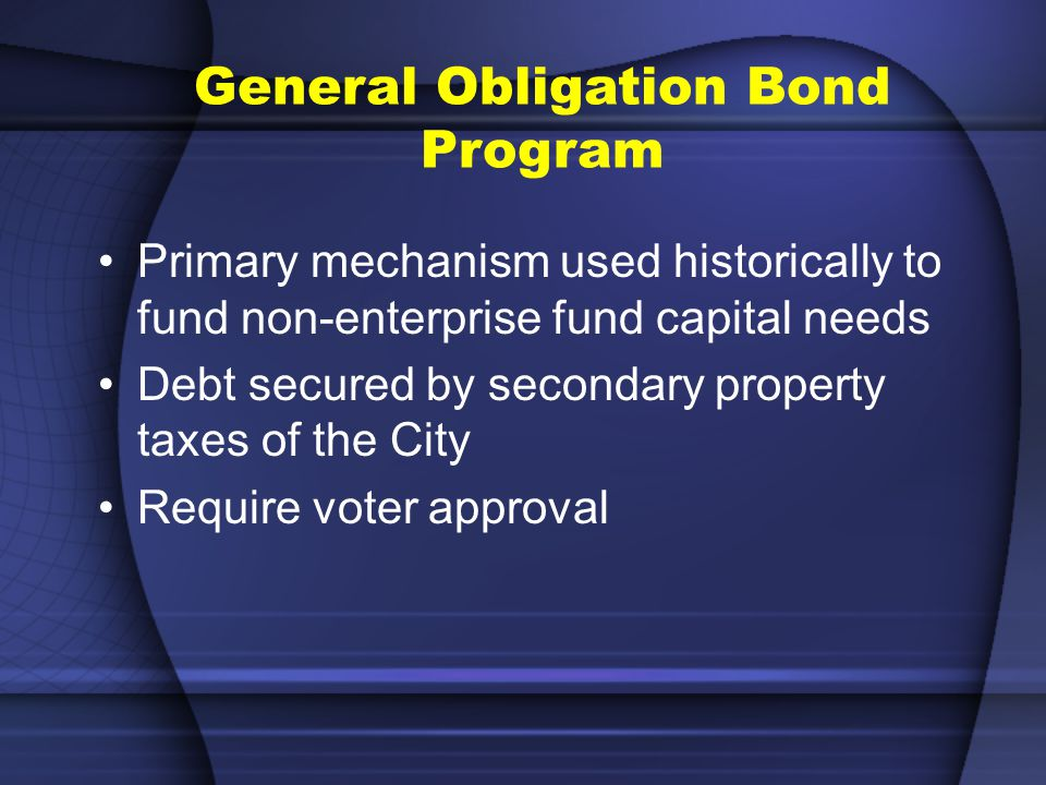 General Obligation Bond Program Primary mechanism used historically to fund non-enterprise fund capital needs Debt secured by secondary property taxes of the City Require voter approval