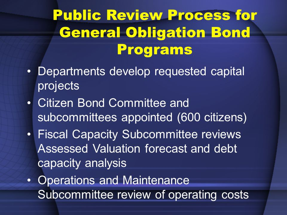 Public Review Process for General Obligation Bond Programs Departments develop requested capital projects Citizen Bond Committee and subcommittees appointed (600 citizens) Fiscal Capacity Subcommittee reviews Assessed Valuation forecast and debt capacity analysis Operations and Maintenance Subcommittee review of operating costs