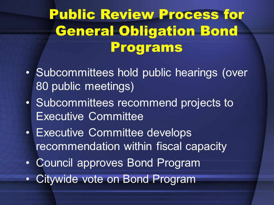 Public Review Process for General Obligation Bond Programs Subcommittees hold public hearings (over 80 public meetings) Subcommittees recommend projects to Executive Committee Executive Committee develops recommendation within fiscal capacity Council approves Bond Program Citywide vote on Bond Program