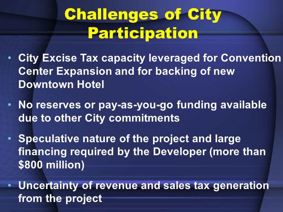 City Excise Tax capacity leveraged for Convention Center Expansion and for backing of new Downtown Hotel No reserves or pay-as-you-go funding available due to other City commitments Speculative nature of the project and large financing required by the Developer (more than $800 million) Uncertainty of revenue and sales tax generation from the project Challenges of City Participation