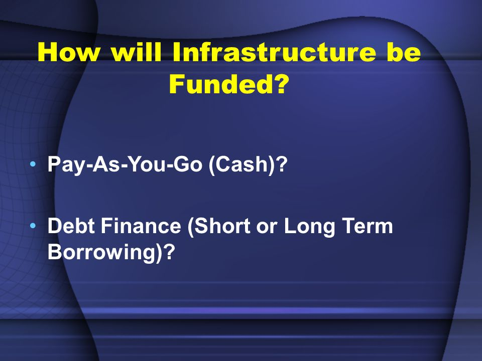 How will Infrastructure be Funded. Pay-As-You-Go (Cash).
