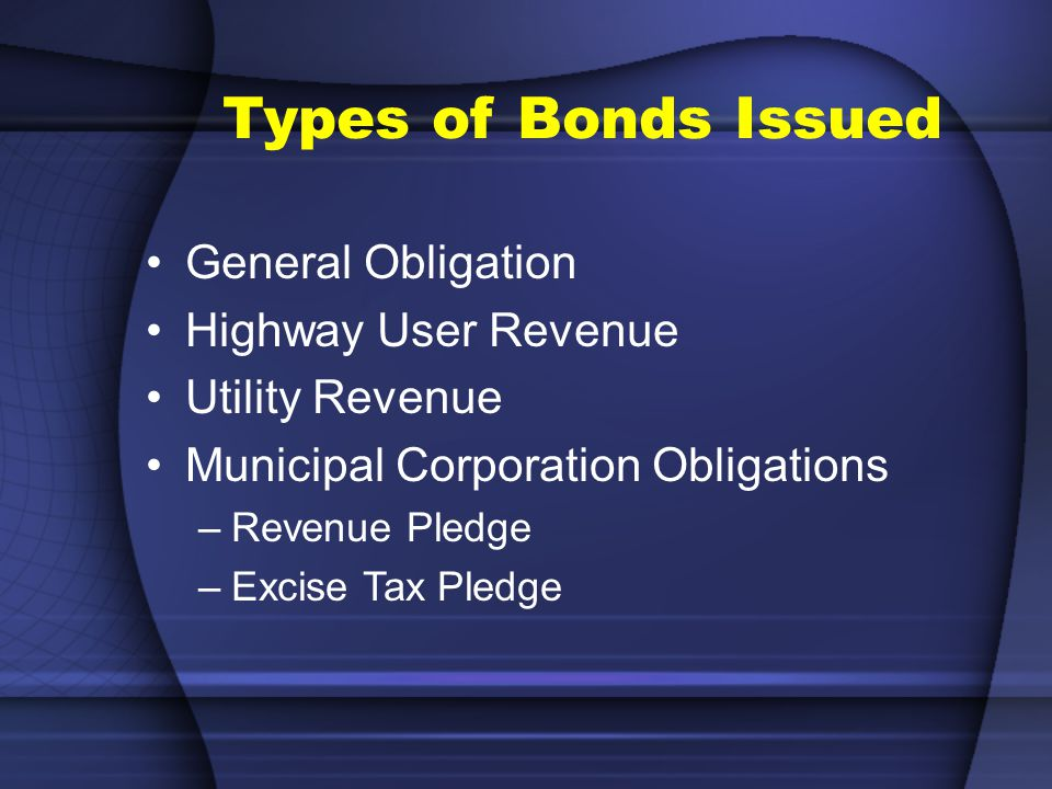 Types of Bonds Issued General Obligation Highway User Revenue Utility Revenue Municipal Corporation Obligations –Revenue Pledge –Excise Tax Pledge