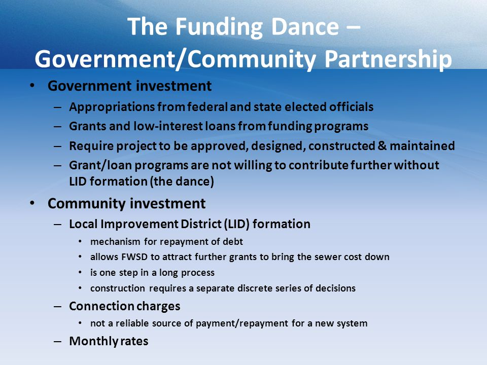 The Funding Dance – Government/Community Partnership Government investment – Appropriations from federal and state elected officials – Grants and low-interest loans from funding programs – Require project to be approved, designed, constructed & maintained – Grant/loan programs are not willing to contribute further without LID formation (the dance) Community investment – Local Improvement District (LID) formation mechanism for repayment of debt allows FWSD to attract further grants to bring the sewer cost down is one step in a long process construction requires a separate discrete series of decisions – Connection charges not a reliable source of payment/repayment for a new system – Monthly rates