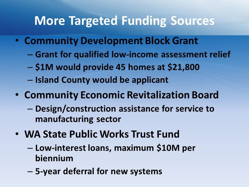 More Targeted Funding Sources Community Development Block Grant – Grant for qualified low-income assessment relief – $1M would provide 45 homes at $21,800 – Island County would be applicant Community Economic Revitalization Board – Design/construction assistance for service to manufacturing sector WA State Public Works Trust Fund – Low-interest loans, maximum $10M per biennium – 5-year deferral for new systems