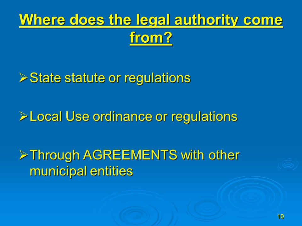 10 Where does the legal authority come from?  State statute or regulations  Local Use ordinance or regulations  Through AGREEMENTS with other munic