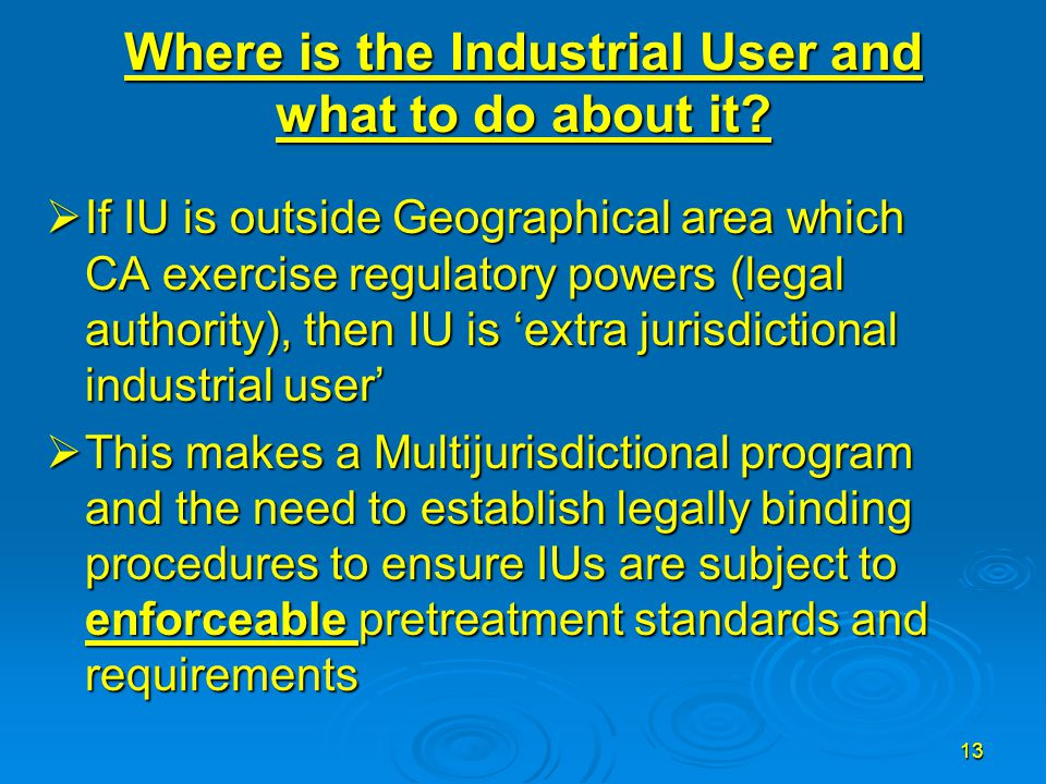 13 Where is the Industrial User and what to do about it?  If IU is outside Geographical area which CA exercise regulatory powers (legal authority), t
