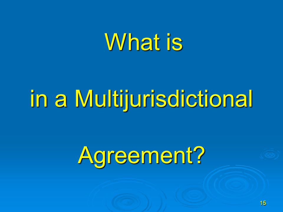 15 What is in a Multijurisdictional Agreement? What is in a Multijurisdictional Agreement?