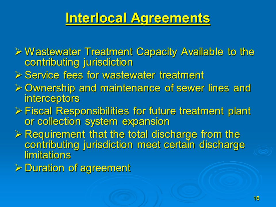 16 Interlocal Agreements  Wastewater Treatment Capacity Available to the contributing jurisdiction  Service fees for wastewater treatment  Ownershi
