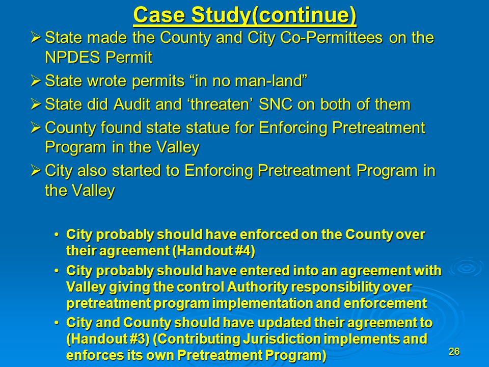 "26 Case Study(continue)  State made the County and City Co-Permittees on the NPDES Permit  State wrote permits ""in no man-land""  State did Audit an"