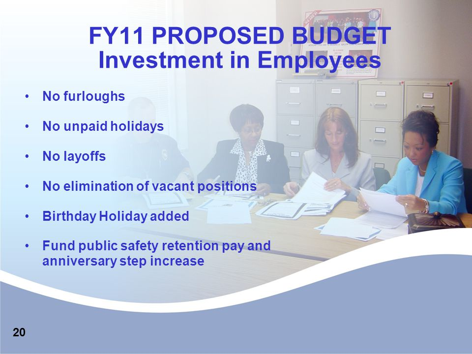FY11 PROPOSED BUDGET Investment in Employees No furloughs No unpaid holidays No layoffs No elimination of vacant positions Birthday Holiday added Fund