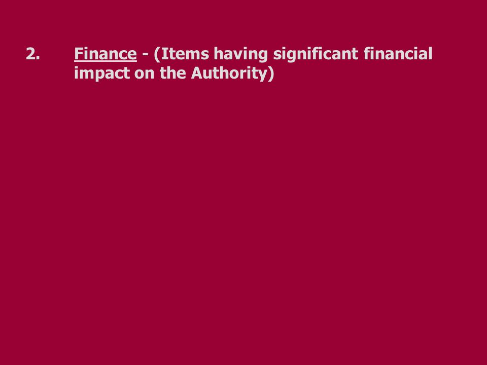 2.Finance - (Items having significant financial impact on the Authority)