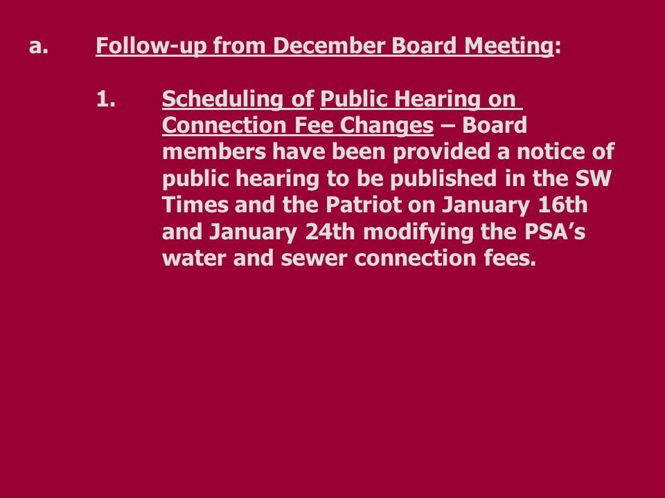 a.Follow-up from December Board Meeting: 1.Scheduling of Public Hearing on Connection Fee Changes – Board members have been provided a notice of public hearing to be published in the SW Times and the Patriot on January 16th and January 24th modifying the PSA's water and sewer connection fees.