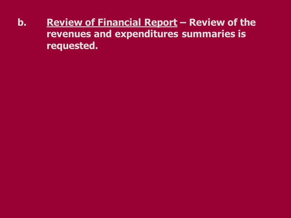 b.Review of Financial Report – Review of the revenues and expenditures summaries is requested.