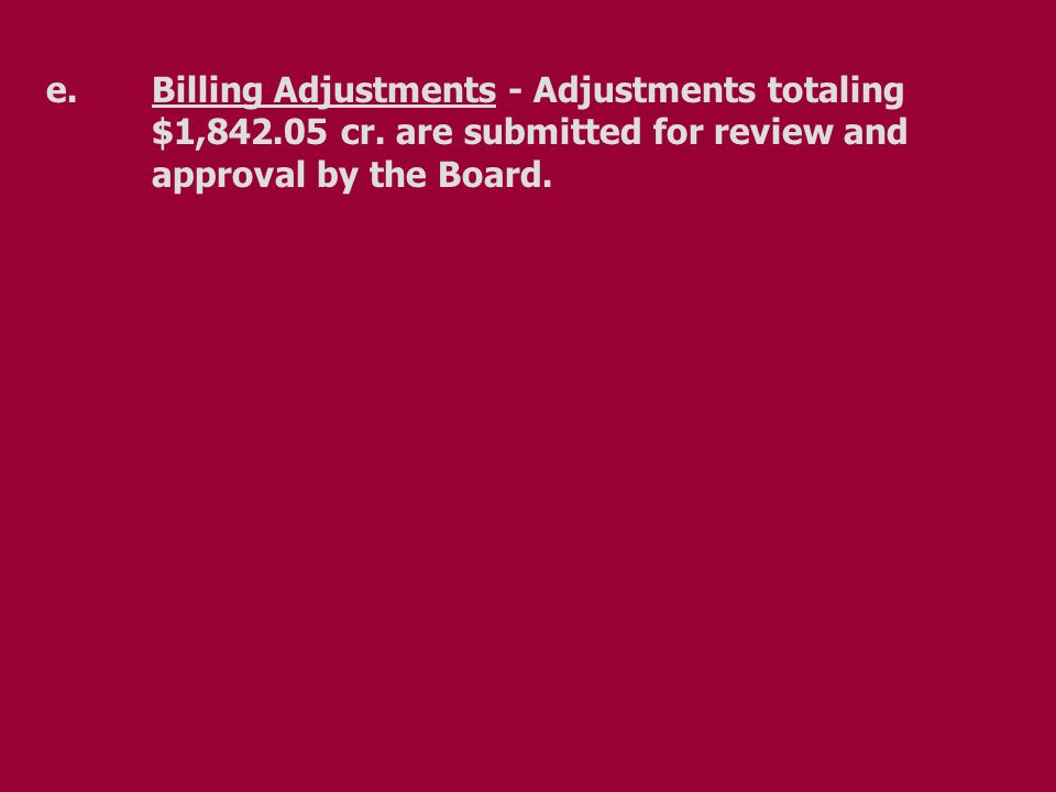 e.Billing Adjustments - Adjustments totaling $1,842.05 cr. are submitted for review and approval by the Board.