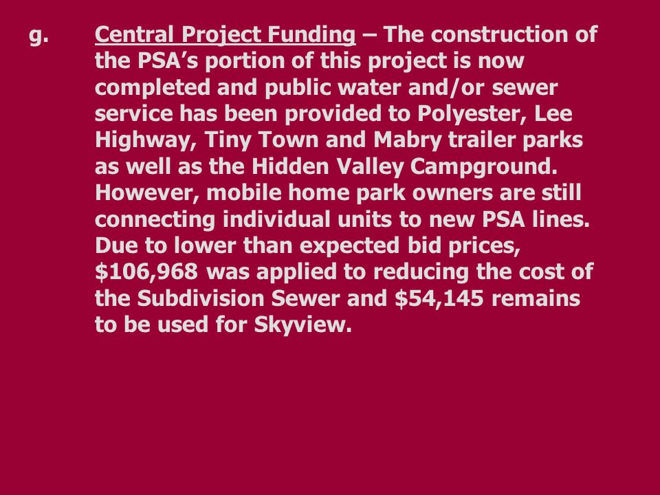 g.Central Project Funding – The construction of the PSA's portion of this project is now completed and public water and/or sewer service has been provided to Polyester, Lee Highway, Tiny Town and Mabry trailer parks as well as the Hidden Valley Campground.