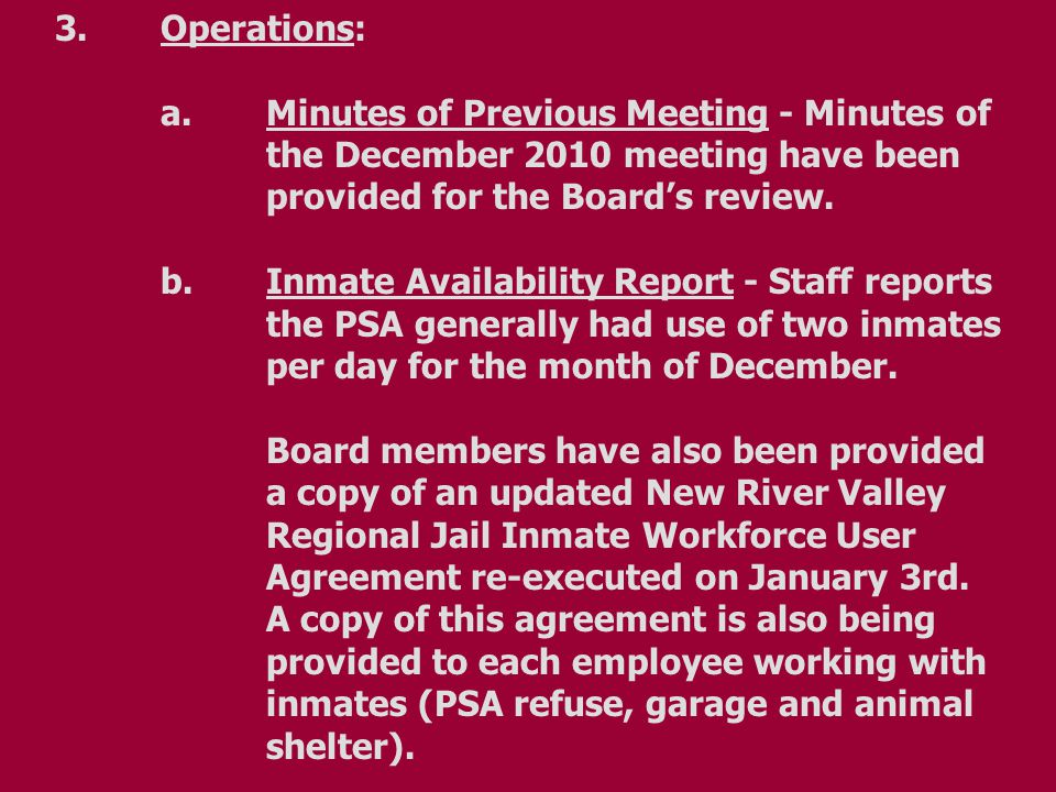 3. Operations: a.Minutes of Previous Meeting - Minutes of the December 2010 meeting have been provided for the Board's review. b.Inmate Availability R