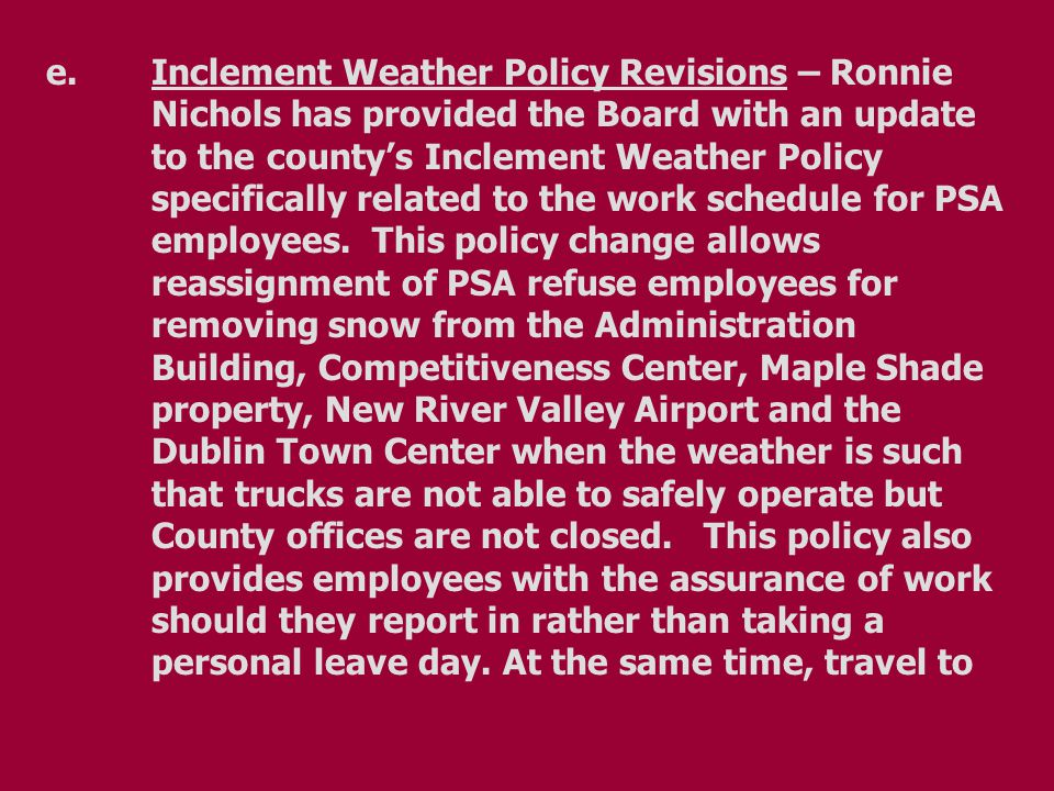 e.Inclement Weather Policy Revisions – Ronnie Nichols has provided the Board with an update to the county's Inclement Weather Policy specifically related to the work schedule for PSA employees.