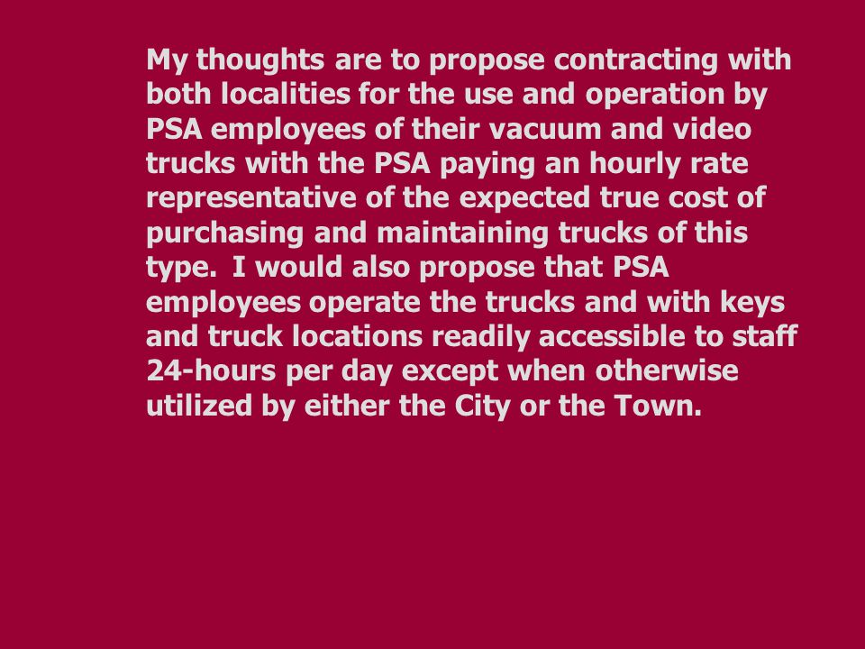 My thoughts are to propose contracting with both localities for the use and operation by PSA employees of their vacuum and video trucks with the PSA p