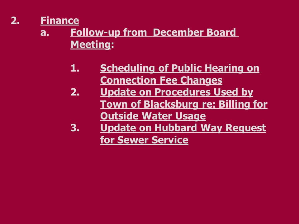 2.Finance a.Follow-up from December Board Meeting: 1.Scheduling of Public Hearing on Connection Fee Changes 2.Update on Procedures Used by Town of Blacksburg re: Billing for Outside Water Usage 3.Update on Hubbard Way Request for Sewer Service
