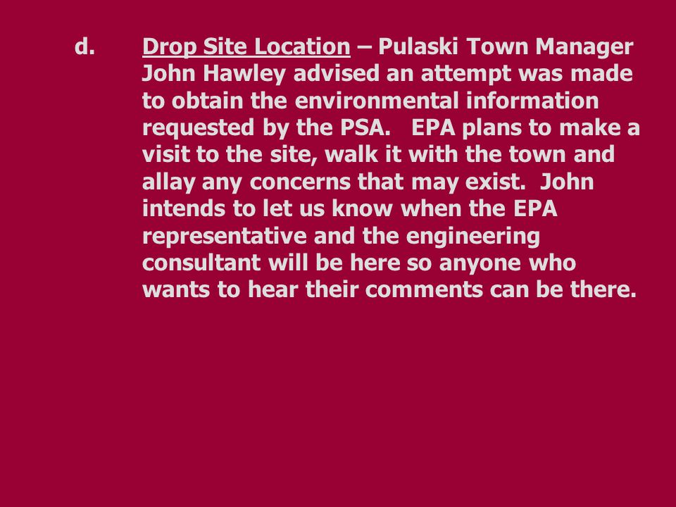 d.Drop Site Location – Pulaski Town Manager John Hawley advised an attempt was made to obtain the environmental information requested by the PSA.