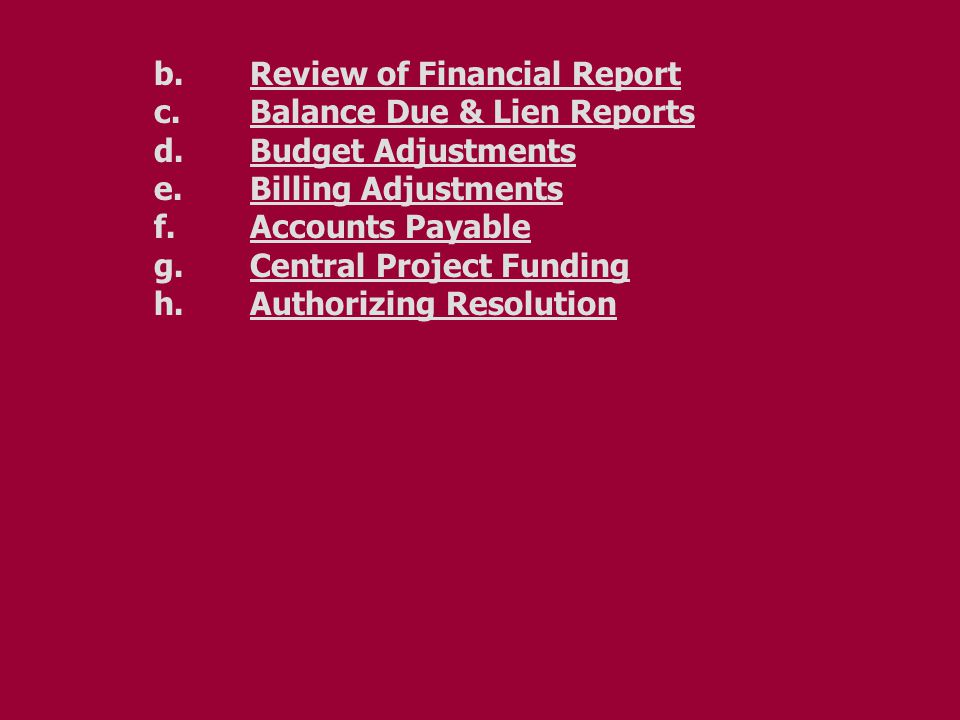 b. Review of Financial Report c.Balance Due & Lien Reports d.Budget Adjustments e.Billing Adjustments f.Accounts Payable g.Central Project Funding h.A