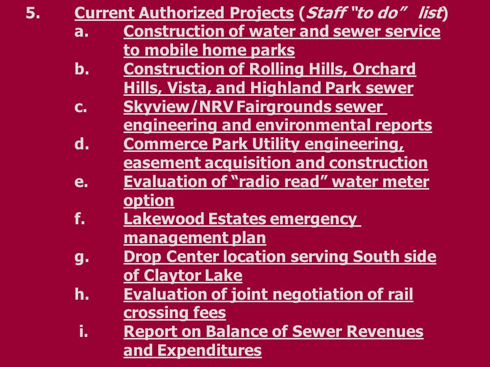 "5.Current Authorized Projects (Staff ""to do"" list) a.Construction of water and sewer service to mobile home parks b.Construction of Rolling Hills, Orc"