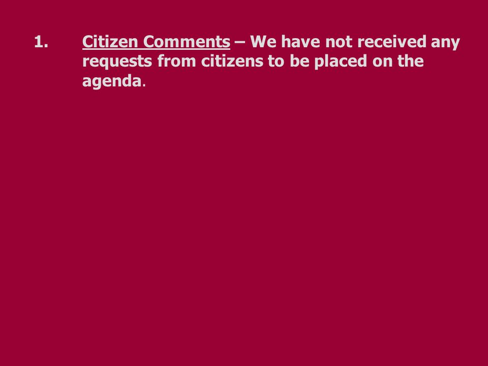 1.Citizen Comments – We have not received any requests from citizens to be placed on the agenda.