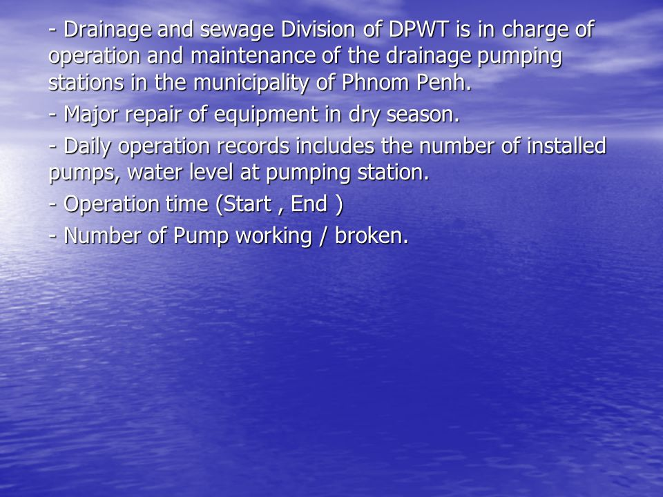 - Drainage and sewage Division of DPWT is in charge of operation and maintenance of the drainage pumping stations in the municipality of Phnom Penh.