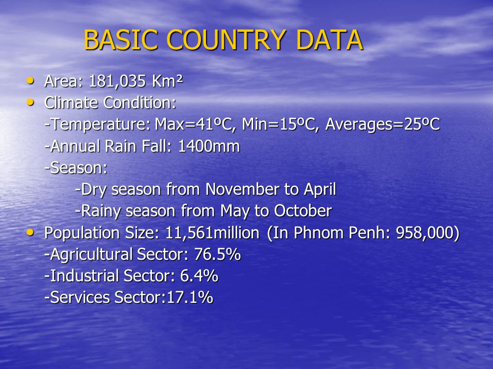 BASIC COUNTRY DATA Area: 181,035 Km² Area: 181,035 Km² Climate Condition: Climate Condition: -Temperature: Max=41ºC, Min=15ºC, Averages=25ºC -Annual Rain Fall: 1400mm -Season: -Dry season from November to April -Rainy season from May to October Population Size: 11,561million (In Phnom Penh: 958,000) Population Size: 11,561million (In Phnom Penh: 958,000) -Agricultural Sector: 76.5% -Industrial Sector: 6.4% -Services Sector:17.1%