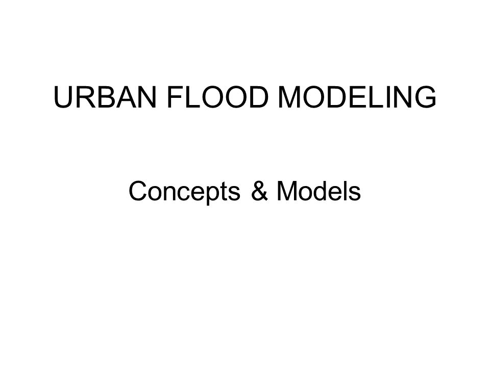 URBAN FLOOD MODELING Concepts & Models