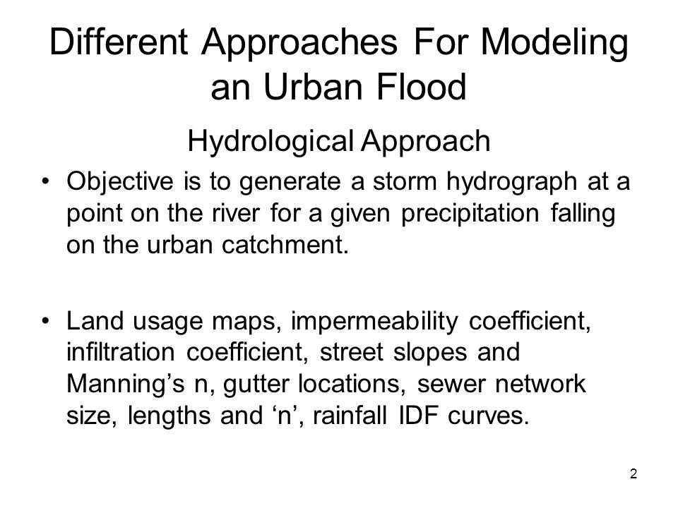 2 Different Approaches For Modeling an Urban Flood Hydrological Approach Objective is to generate a storm hydrograph at a point on the river for a given precipitation falling on the urban catchment.
