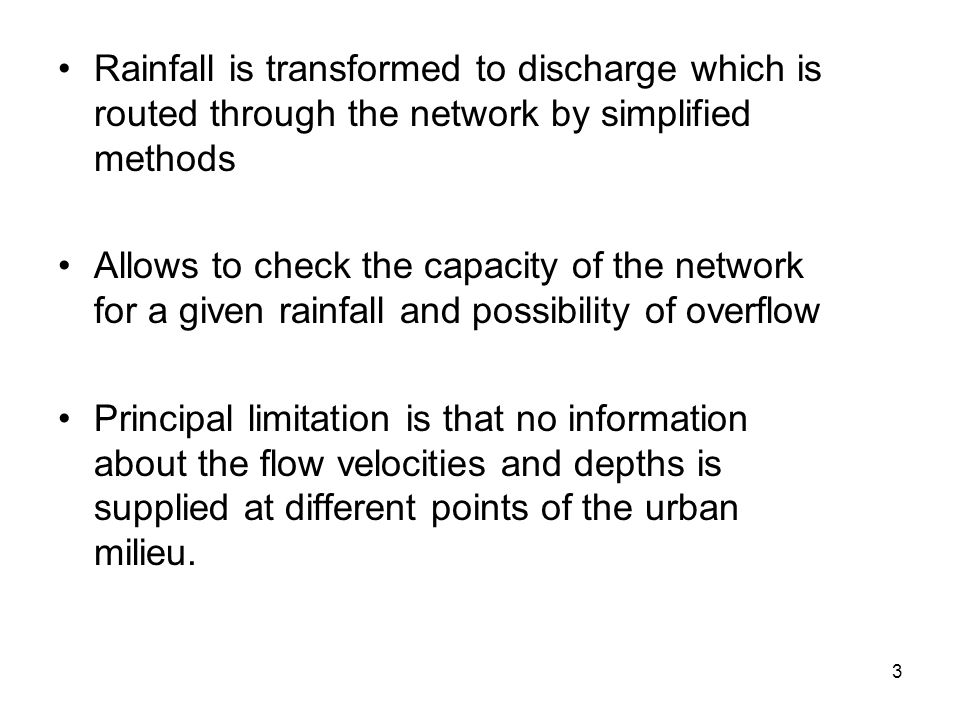 3 Rainfall is transformed to discharge which is routed through the network by simplified methods Allows to check the capacity of the network for a given rainfall and possibility of overflow Principal limitation is that no information about the flow velocities and depths is supplied at different points of the urban milieu.