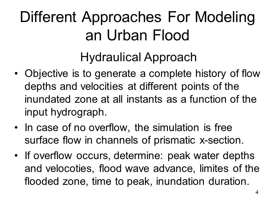 4 Different Approaches For Modeling an Urban Flood Hydraulical Approach Objective is to generate a complete history of flow depths and velocities at different points of the inundated zone at all instants as a function of the input hydrograph.