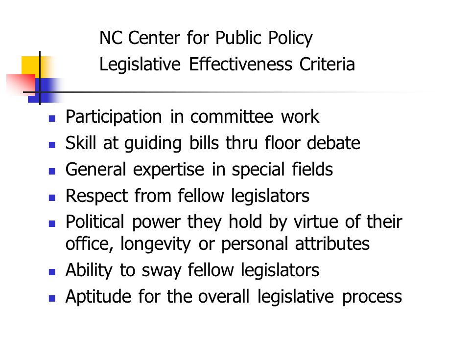 NC Center for Public Policy Legislative Effectiveness Criteria Participation in committee work Skill at guiding bills thru floor debate General expertise in special fields Respect from fellow legislators Political power they hold by virtue of their office, longevity or personal attributes Ability to sway fellow legislators Aptitude for the overall legislative process