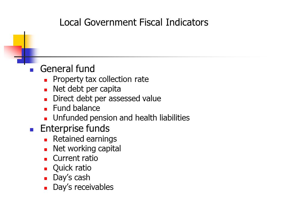 Local Government Fiscal Indicators General fund Property tax collection rate Net debt per capita Direct debt per assessed value Fund balance Unfunded pension and health liabilities Enterprise funds Retained earnings Net working capital Current ratio Quick ratio Day's cash Day's receivables