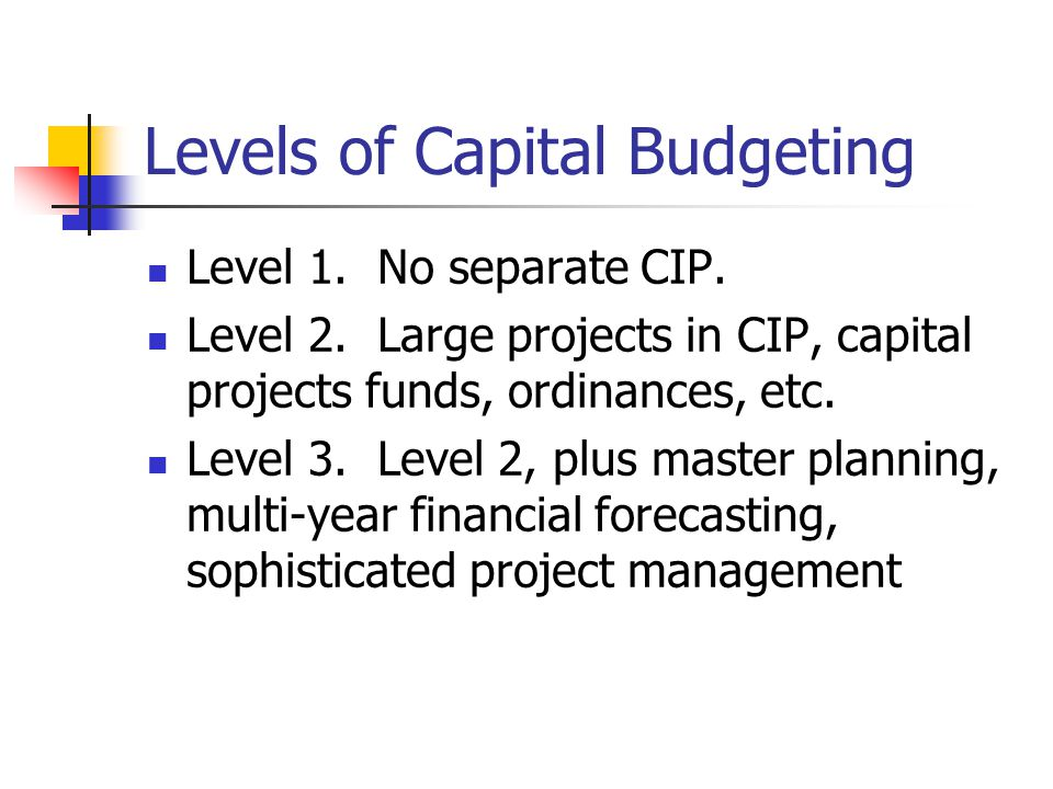 Levels of Capital Budgeting Level 1. No separate CIP.