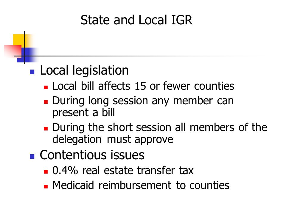 State and Local IGR Local legislation Local bill affects 15 or fewer counties During long session any member can present a bill During the short session all members of the delegation must approve Contentious issues 0.4% real estate transfer tax Medicaid reimbursement to counties