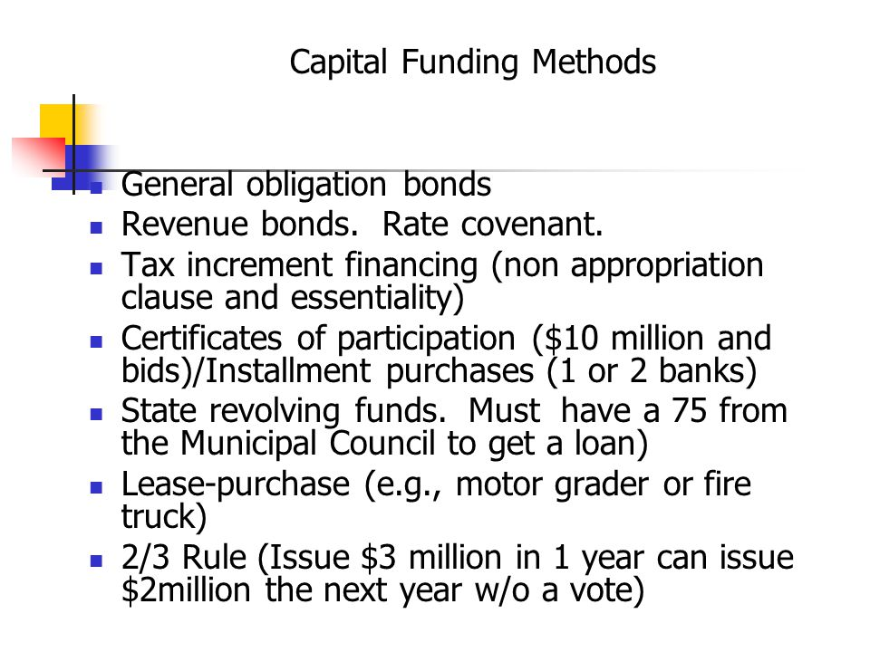 Capital Funding Methods General obligation bonds Revenue bonds.